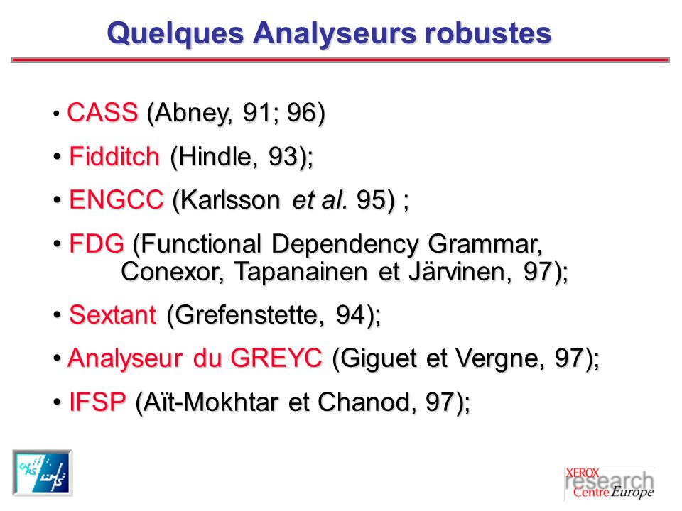 Quelques Analyseurs robustes CASS (Abney, 91; 96) Fidditch (Hindle, 93); Fidditch (Hindle, 93); ENGCC (Karlsson et al. 95) ; ENGCC (Karlsson et al. 95