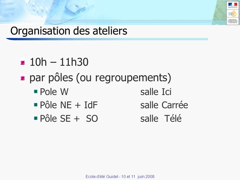 15 Organisation des ateliers 10h – 11h30 par pôles (ou regroupements) Pole W salle Ici Pôle NE + IdFsalle Carrée Pôle SE + SOsalle Télé Ecole d été Guidel - 10 et 11 juin 2008