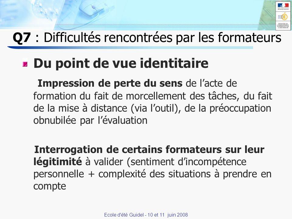 7 Q7 : Difficultés rencontrées par les formateurs Du point de vue identitaire Impression de perte du sens de lacte de formation du fait de morcellement des tâches, du fait de la mise à distance (via loutil), de la préoccupation obnubilée par lévaluation Interrogation de certains formateurs sur leur légitimité à valider (sentiment dincompétence personnelle + complexité des situations à prendre en compte Ecole d été Guidel - 10 et 11 juin 2008