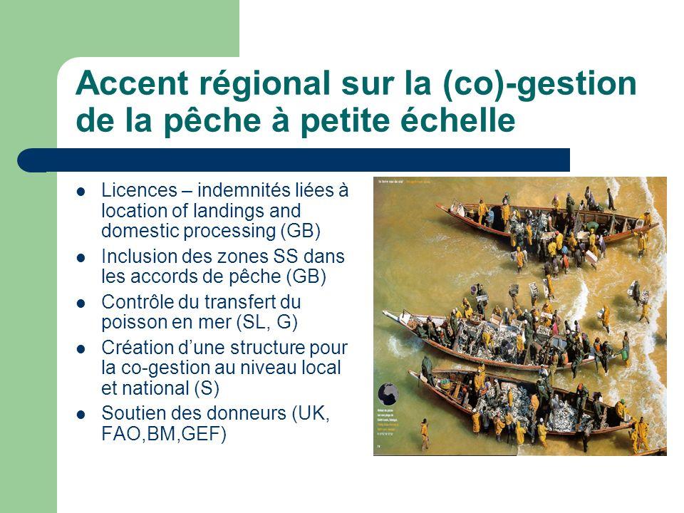 Accent régional sur la (co)-gestion de la pêche à petite échelle Licences – indemnités liées à location of landings and domestic processing (GB) Inclusion des zones SS dans les accords de pêche (GB) Contrôle du transfert du poisson en mer (SL, G) Création dune structure pour la co-gestion au niveau local et national (S) Soutien des donneurs (UK, FAO,BM,GEF)