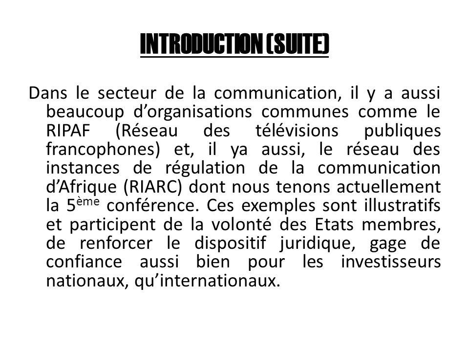 INTRODUCTION (SUITE) Dans le secteur de la communication, il y a aussi beaucoup dorganisations communes comme le RIPAF (Réseau des télévisions publiques francophones) et, il ya aussi, le réseau des instances de régulation de la communication dAfrique (RIARC) dont nous tenons actuellement la 5 ème conférence.