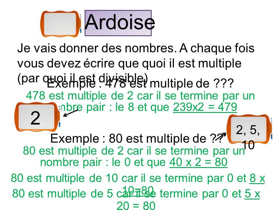 Ardoise Je vais donner des nombres. A chaque fois vous devez écrire que quoi il est multiple (par quoi il est divisible) Exemple : 478 est multiple de