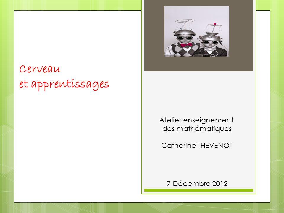 Cerveau et apprentissages 7 Décembre 2012 Atelier enseignement des mathématiques Catherine THEVENOT