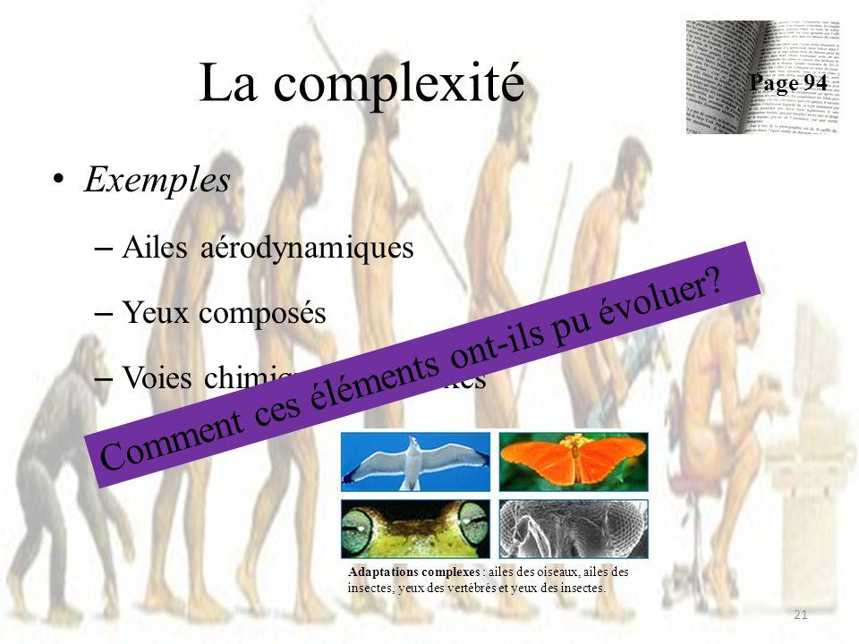 La complexité Exemples – Ailes aérodynamiques – Yeux composés – Voies chimiques complexes 21 Page 94 Adaptations complexes : ailes des oiseaux, ailes des insectes, yeux des vertébrés et yeux des insectes.