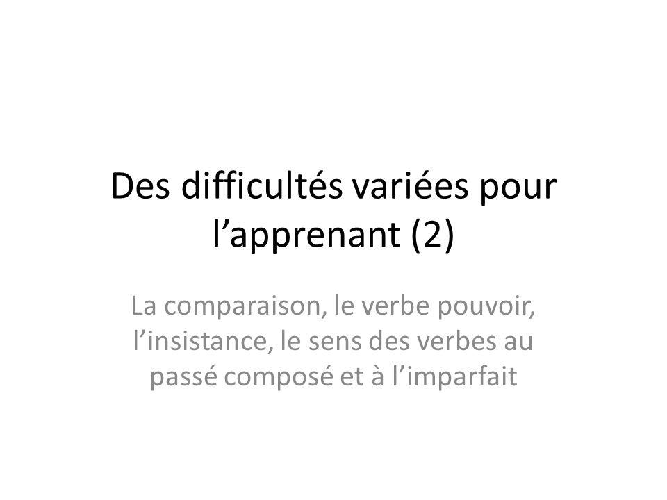 Des difficultés variées pour lapprenant (2) La comparaison, le verbe pouvoir, linsistance, le sens des verbes au passé composé et à limparfait