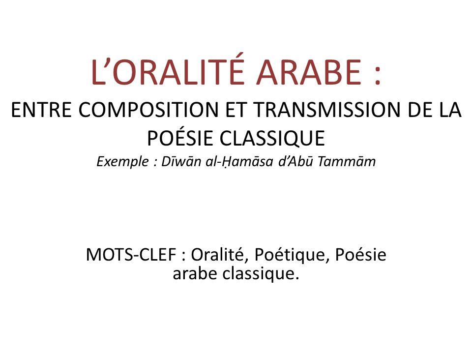 LORALITÉ ARABE : ENTRE COMPOSITION ET TRANSMISSION DE LA POÉSIE CLASSIQUE Exemple : Dīwān al-amāsa dAbū Tammām MOTS-CLEF : Oralité, Poétique, Poésie arabe classique.