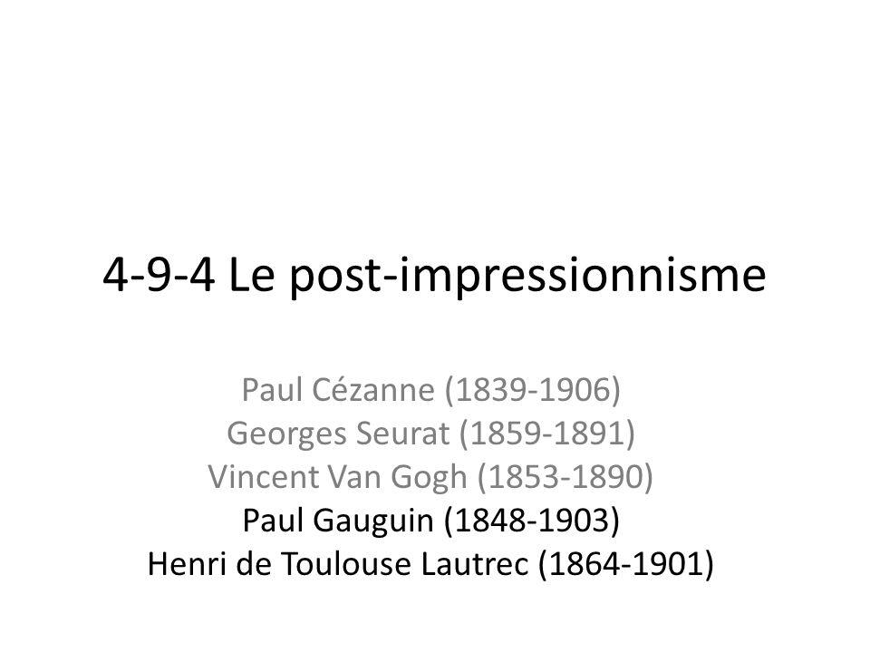 4-9-4 Le post-impressionnisme Paul Cézanne (1839-1906) Georges Seurat (1859-1891) Vincent Van Gogh (1853-1890) Paul Gauguin (1848-1903) Henri de Toulouse Lautrec (1864-1901)