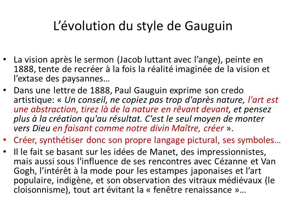 Lévolution du style de Gauguin La vision après le sermon (Jacob luttant avec lange), peinte en 1888, tente de recréer à la fois la réalité imaginée de la vision et lextase des paysannes… Dans une lettre de 1888, Paul Gauguin exprime son credo artistique: « Un conseil, ne copiez pas trop d après nature, l art est une abstraction, tirez là de la nature en rêvant devant, et pensez plus à la création qu au résultat.