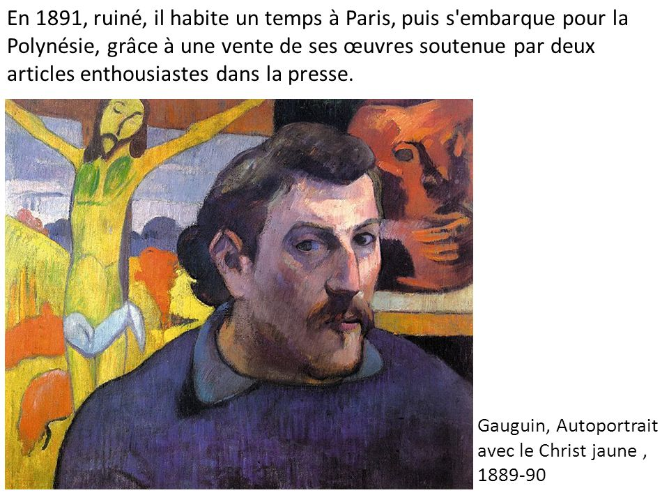 Gauguin, Autoportrait avec le Christ jaune, 1889-90 En 1891, ruiné, il habite un temps à Paris, puis s embarque pour la Polynésie, grâce à une vente de ses œuvres soutenue par deux articles enthousiastes dans la presse.