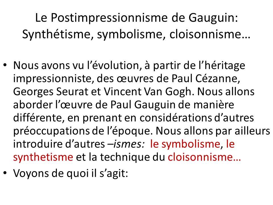 Le Postimpressionnisme de Gauguin: Synthétisme, symbolisme, cloisonnisme… Nous avons vu lévolution, à partir de lhéritage impressionniste, des œuvres de Paul Cézanne, Georges Seurat et Vincent Van Gogh.
