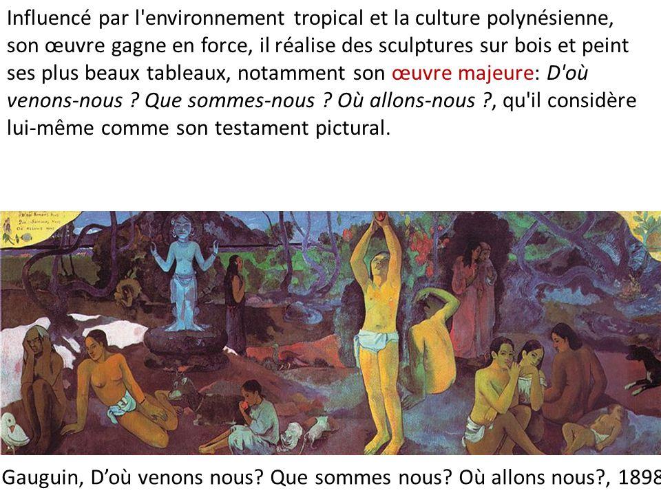 Gauguin, Doù venons nous? Que sommes nous? Où allons nous?, 1898 Influencé par l'environnement tropical et la culture polynésienne, son œuvre gagne en