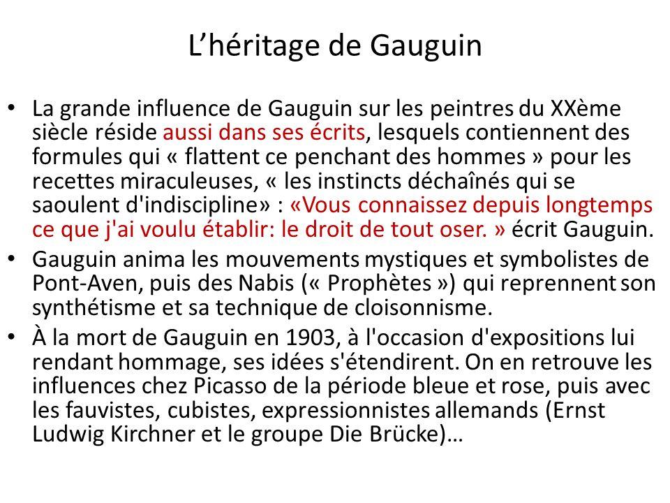Lhéritage de Gauguin La grande influence de Gauguin sur les peintres du XXème siècle réside aussi dans ses écrits, lesquels contiennent des formules qui « flattent ce penchant des hommes » pour les recettes miraculeuses, « les instincts déchaînés qui se saoulent d indiscipline» : «Vous connaissez depuis longtemps ce que j ai voulu établir: le droit de tout oser.