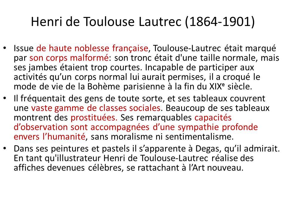 Henri de Toulouse Lautrec (1864-1901) Issue de haute noblesse française, Toulouse-Lautrec était marqué par son corps malformé: son tronc était d une taille normale, mais ses jambes étaient trop courtes.
