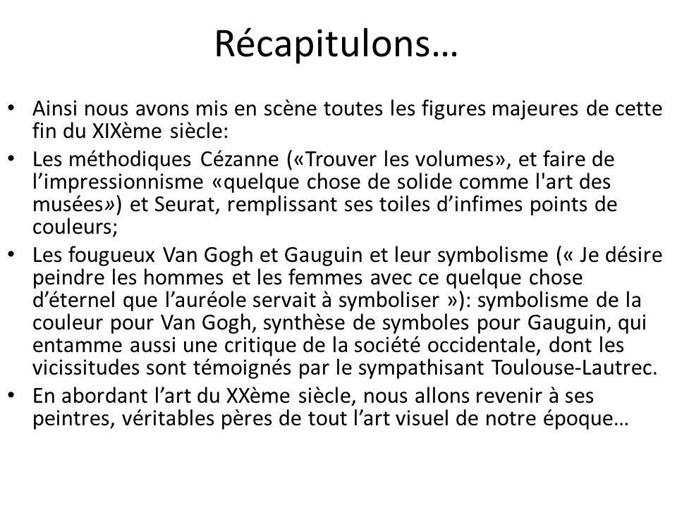Récapitulons… Ainsi nous avons mis en scène toutes les figures majeures de cette fin du XIXème siècle: Les méthodiques Cézanne («Trouver les volumes», et faire de limpressionnisme «quelque chose de solide comme l art des musées») et Seurat, remplissant ses toiles dinfimes points de couleurs; Les fougueux Van Gogh et Gauguin et leur symbolisme (« Je désire peindre les hommes et les femmes avec ce quelque chose déternel que lauréole servait à symboliser »): symbolisme de la couleur pour Van Gogh, synthèse de symboles pour Gauguin, qui entamme aussi une critique de la société occidentale, dont les vicissitudes sont témoignés par le sympathisant Toulouse-Lautrec.