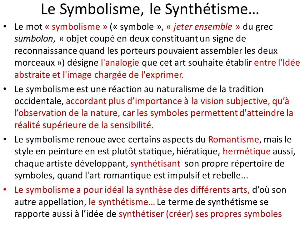 Le Symbolisme, le Synthétisme… Le mot « symbolisme » (« symbole », « jeter ensemble » du grec sumbolon, « objet coupé en deux constituant un signe de reconnaissance quand les porteurs pouvaient assembler les deux morceaux ») désigne l analogie que cet art souhaite établir entre l Idée abstraite et l image chargée de l exprimer.