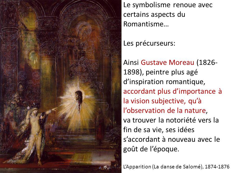 Le symbolisme renoue avec certains aspects du Romantisme… Les précurseurs: Ainsi Gustave Moreau (1826- 1898), peintre plus agé dinspiration romantique, accordant plus dimportance à la vision subjective, quà lobservation de la nature, va trouver la notoriété vers la fin de sa vie, ses idées saccordant à nouveau avec le goût de lépoque.