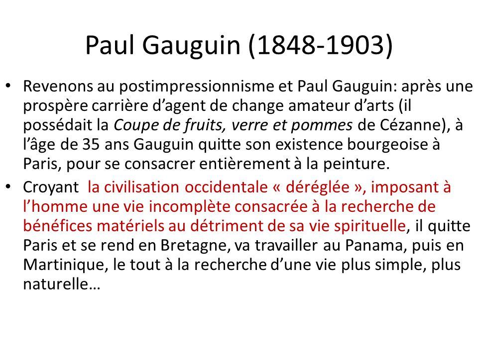 Paul Gauguin (1848-1903) Revenons au postimpressionnisme et Paul Gauguin: après une prospère carrière dagent de change amateur darts (il possédait la Coupe de fruits, verre et pommes de Cézanne), à lâge de 35 ans Gauguin quitte son existence bourgeoise à Paris, pour se consacrer entièrement à la peinture.