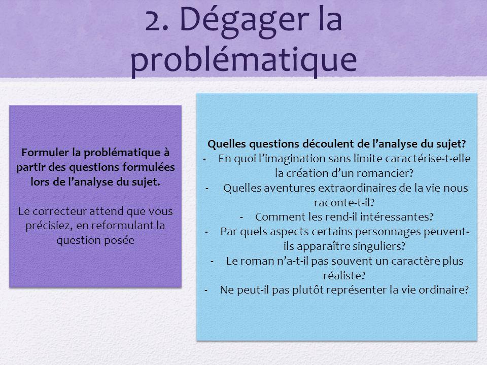 2. Dégager la problématique Formuler la problématique à partir des questions formulées lors de lanalyse du sujet. Le correcteur attend que vous précis