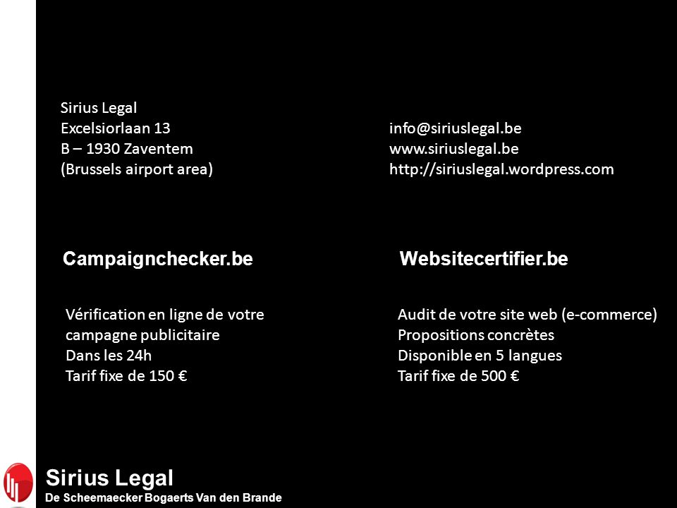 Sirius Legal De Scheemaecker Bogaerts Van den Brande Campaignchecker.be Vérification en ligne de votre campagne publicitaire Dans les 24h Tarif fixe de 150 Websitecertifier.be Audit de votre site web (e-commerce) Propositions concrètes Disponible en 5 langues Tarif fixe de 500 Sirius Legal Excelsiorlaan 13 info@siriuslegal.be B – 1930 Zaventem www.siriuslegal.be (Brussels airport area) http://siriuslegal.wordpress.com