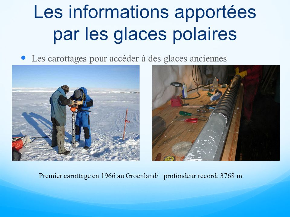 Les informations apportées par les glaces polaires Les carottages pour accéder à des glaces anciennes Premier carottage en 1966 au Groenland/ profonde