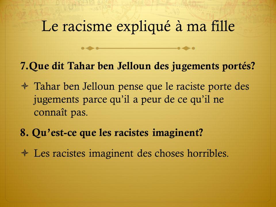 Le racisme expliqué à ma fille 7.Que dit Tahar ben Jelloun des jugements portés? Tahar ben Jelloun pense que le raciste porte des jugements parce quil