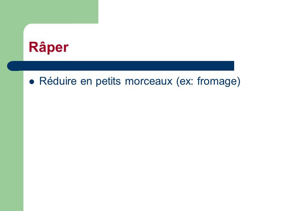 Râper Réduire en petits morceaux (ex: fromage)