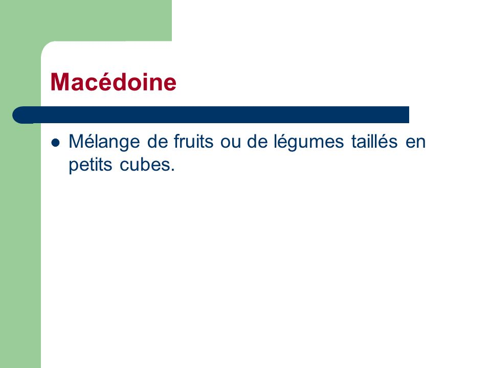 Macédoine Mélange de fruits ou de légumes taillés en petits cubes.