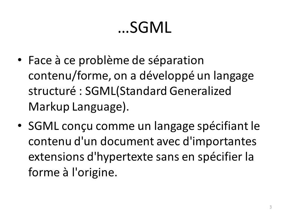 SGML…notions SGML : Issu dun besoin élémentaire : rendre le stockage de données indépendant de tout fournisseur de logiciels Pas de balises prédéfinies comme dans HTML, le développeur peut créer ses propres balises La DTD (Document Type Definition) est au cœur dune application SGML : – Méta-donnée permettant de définir limbrication des éléments constituant un document, certains pouvant être obligatoire (#required), dautres optionnels, tous répétitifs ou non, avec deux types de données de base (#PCDATA) – Introduit la notion de document valide (conforme à la DTD), contrairement à HTML qui ne fait que vérifier la syntaxe des balises (on parle ici de document bien formé ou vérifié) Beaucoup trop de fonctions (méta-langage : par exemple permet de définir quels caractères utiliser pour le balisage) avec une syntaxe complexe.