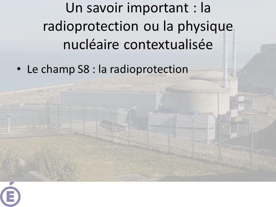 Un savoir important : la radioprotection ou la physique nucléaire contextualisée Le champ S8 : la radioprotection