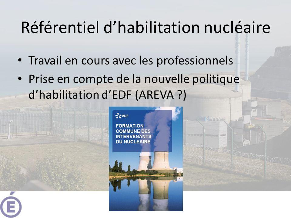Référentiel dhabilitation nucléaire Travail en cours avec les professionnels Prise en compte de la nouvelle politique dhabilitation dEDF (AREVA ?)