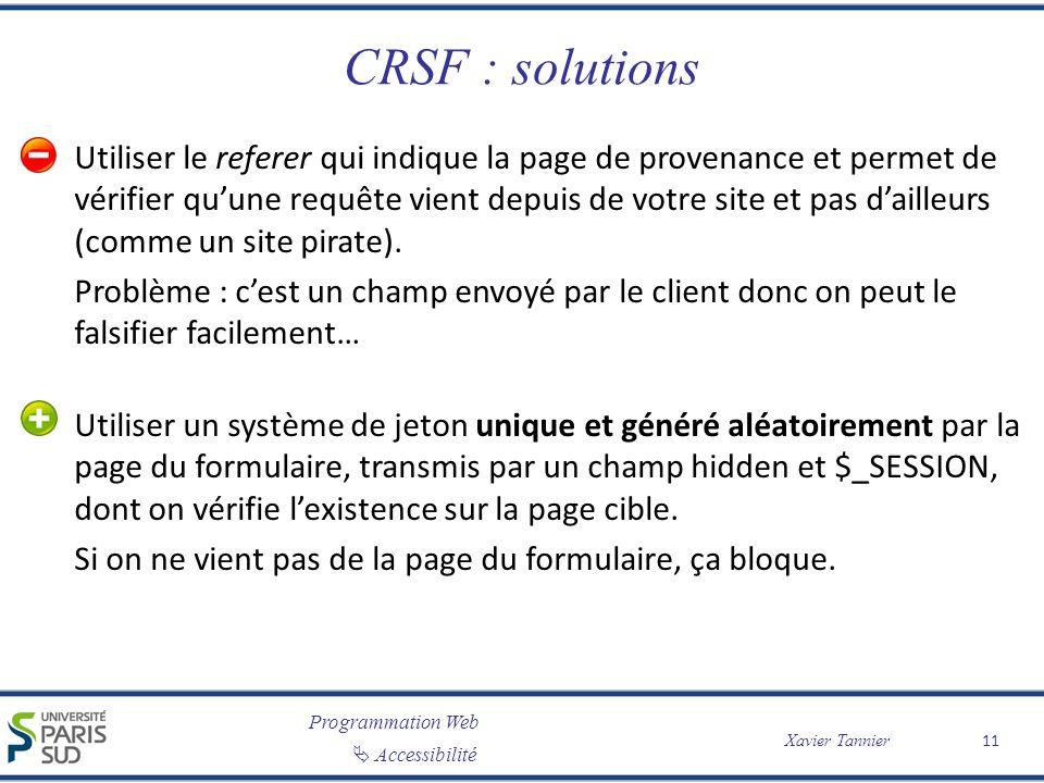 Programmation Web Accessibilité Xavier Tannier CRSF : solutions Utiliser le referer qui indique la page de provenance et permet de vérifier quune requête vient depuis de votre site et pas dailleurs (comme un site pirate).