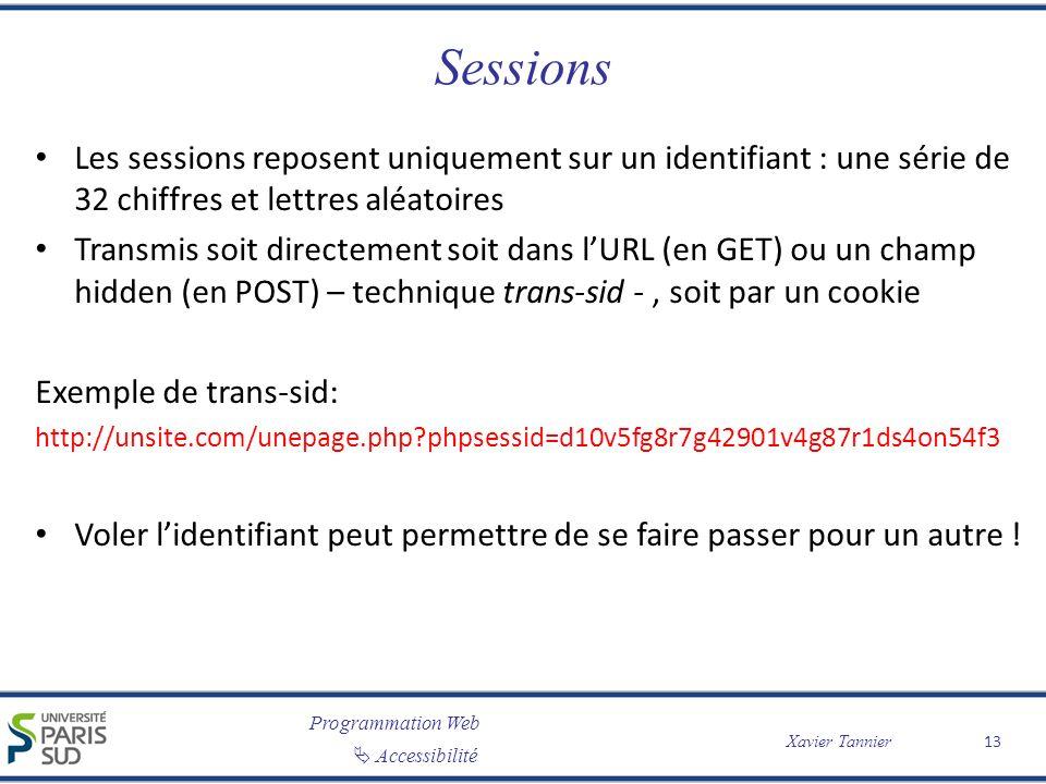 Programmation Web Accessibilité Xavier Tannier Sessions Les sessions reposent uniquement sur un identifiant : une série de 32 chiffres et lettres aléatoires Transmis soit directement soit dans lURL (en GET) ou un champ hidden (en POST) – technique trans-sid -, soit par un cookie Exemple de trans-sid: http://unsite.com/unepage.php?phpsessid=d10v5fg8r7g42901v4g87r1ds4on54f3 Voler lidentifiant peut permettre de se faire passer pour un autre .