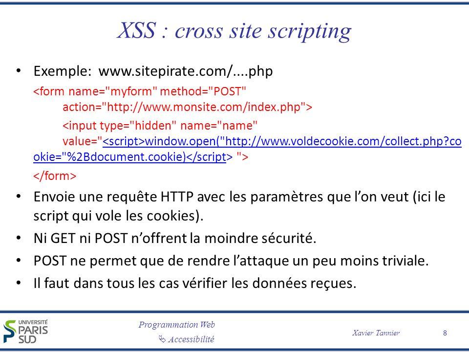 Programmation Web Accessibilité Xavier Tannier XSS : solutions Ne pas utiliser javascript (bof…) Retirer toutes les balises ou les caractères <> Utiliser htmlspecialchars(), strip_tags(), htmlentities()… ou HTML Tidy Toujours vérifier les données venant de lutilisateur – Si vous attendez un nombre, n acceptez rien d autre – Si vous voulez du texte, rejetez les balises – etc.