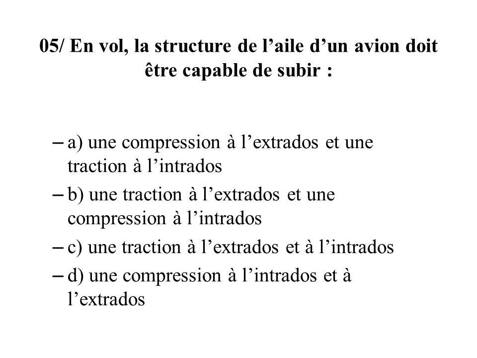 05/ En vol, la structure de laile dun avion doit être capable de subir : – a) une compression à lextrados et une traction à lintrados – b) une traction à lextrados et une compression à lintrados – c) une traction à lextrados et à lintrados – d) une compression à lintrados et à lextrados
