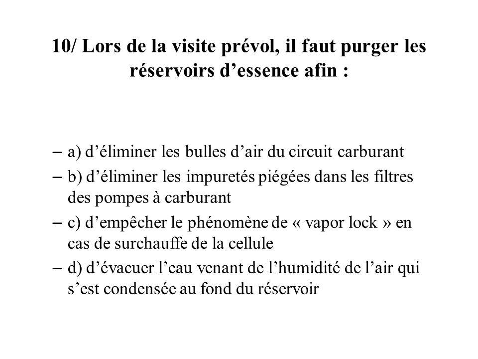 10/ Lors de la visite prévol, il faut purger les réservoirs dessence afin : – a) déliminer les bulles dair du circuit carburant – b) déliminer les impuretés piégées dans les filtres des pompes à carburant – c) dempêcher le phénomène de « vapor lock » en cas de surchauffe de la cellule – d) dévacuer leau venant de lhumidité de lair qui sest condensée au fond du réservoir