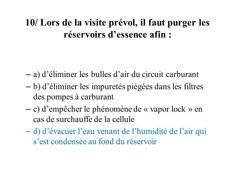 10/ Lors de la visite prévol, il faut purger les réservoirs dessence afin : – a) déliminer les bulles dair du circuit carburant – b) déliminer les imp