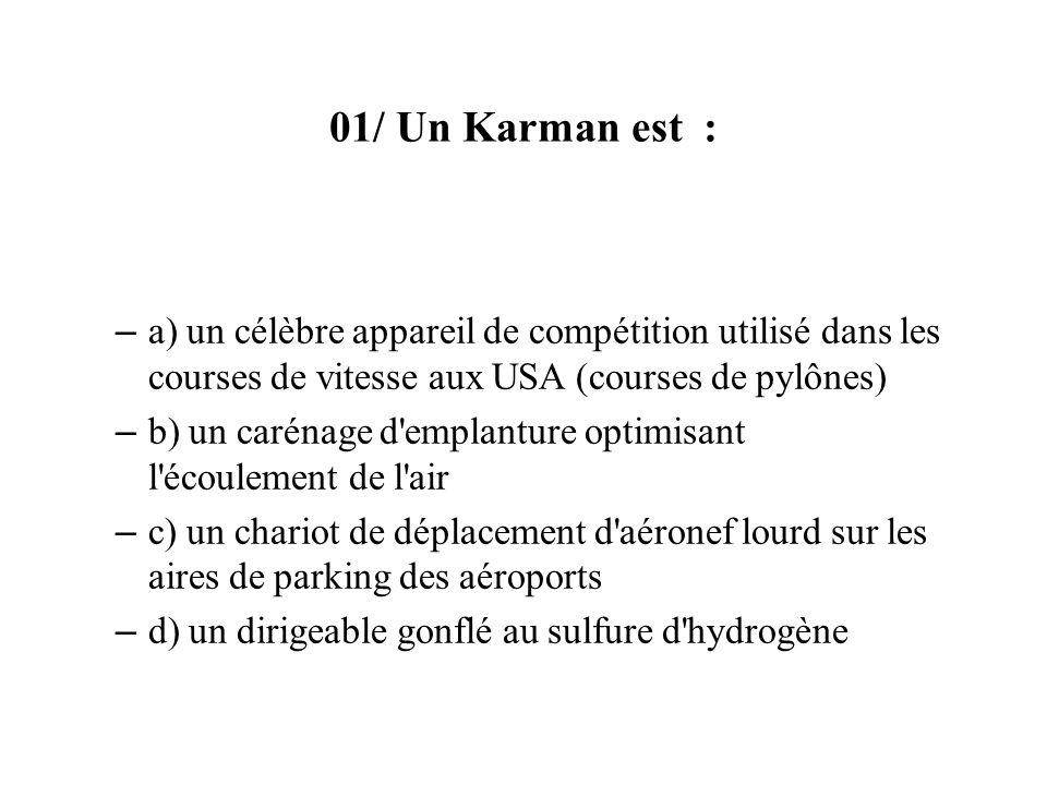 01/ Un Karman est : – a) un célèbre appareil de compétition utilisé dans les courses de vitesse aux USA (courses de pylônes) – b) un carénage d emplanture optimisant l écoulement de l air – c) un chariot de déplacement d aéronef lourd sur les aires de parking des aéroports – d) un dirigeable gonflé au sulfure d hydrogène