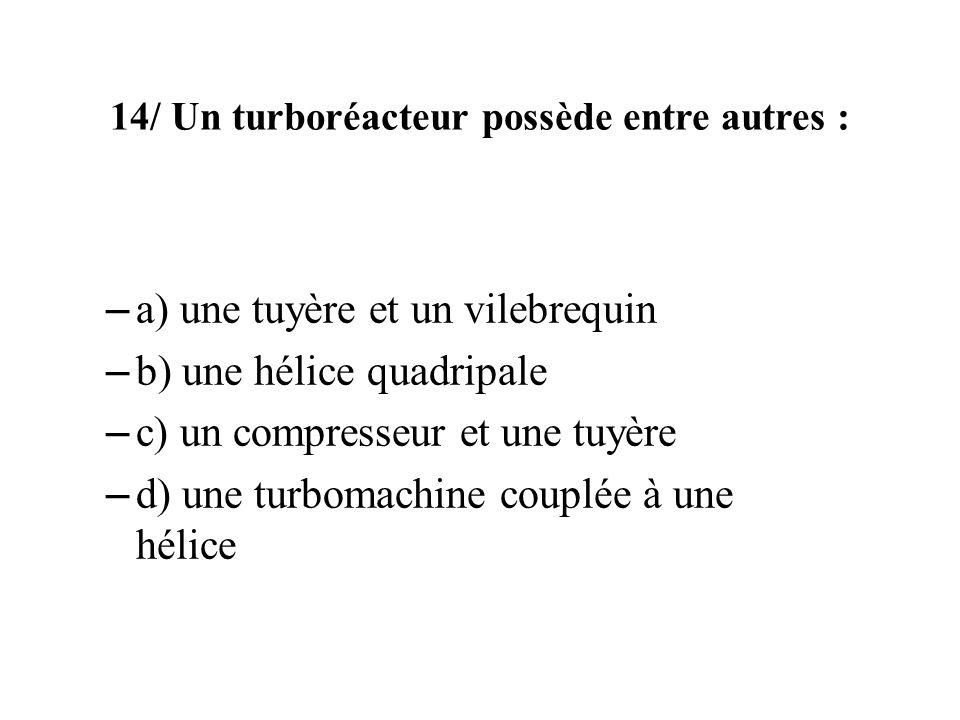 14/ Un turboréacteur possède entre autres : – a) une tuyère et un vilebrequin – b) une hélice quadripale – c) un compresseur et une tuyère – d) une turbomachine couplée à une hélice