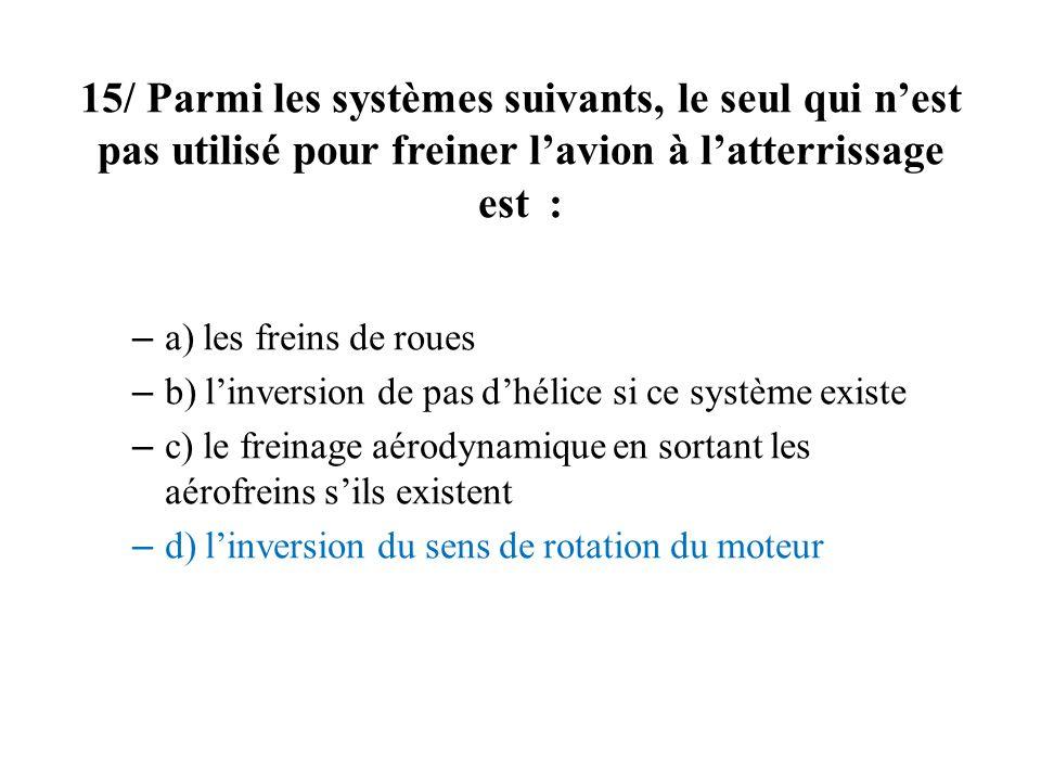 15/ Parmi les systèmes suivants, le seul qui nest pas utilisé pour freiner lavion à latterrissage est : – a) les freins de roues – b) linversion de pa