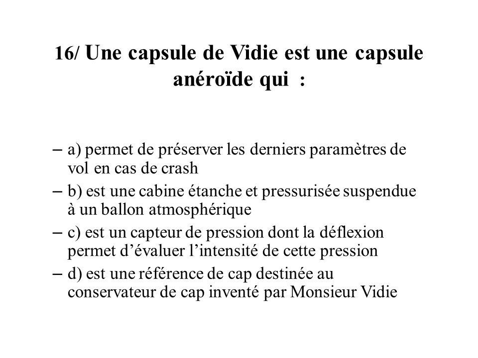 16/ Une capsule de Vidie est une capsule anéroïde qui : – a) permet de préserver les derniers paramètres de vol en cas de crash – b) est une cabine ét
