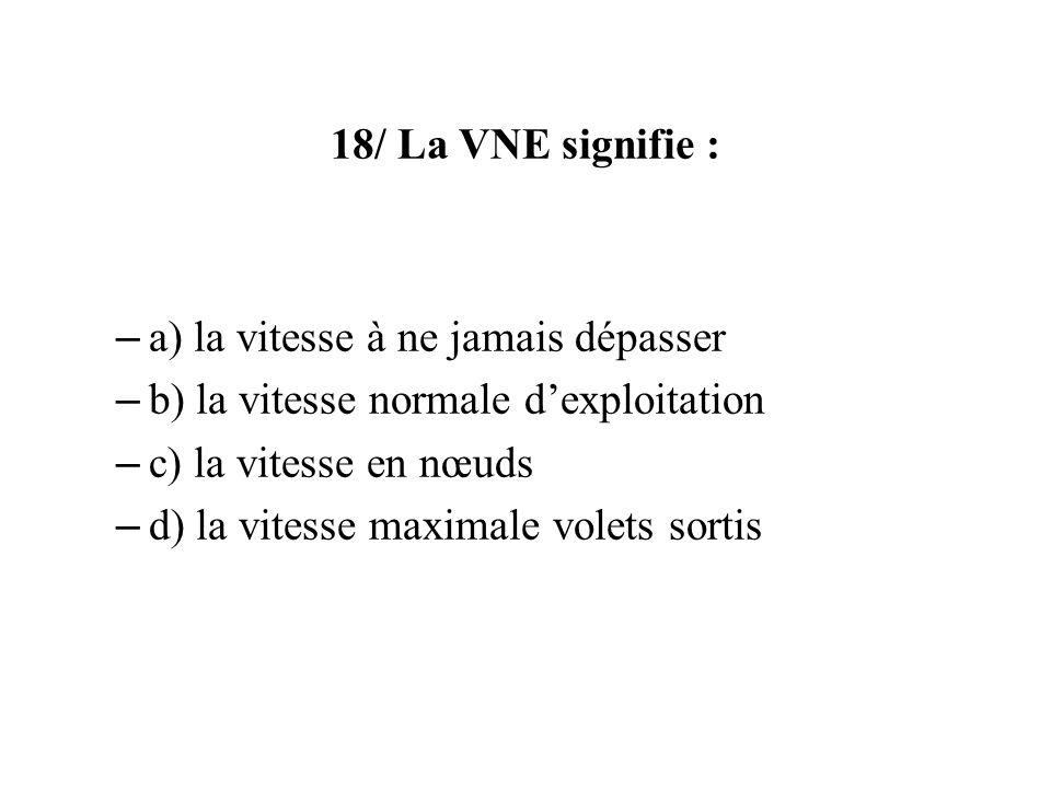 18/ La VNE signifie : – a) la vitesse à ne jamais dépasser – b) la vitesse normale dexploitation – c) la vitesse en nœuds – d) la vitesse maximale vol