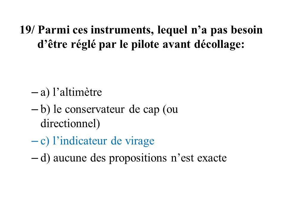 19/ Parmi ces instruments, lequel na pas besoin dêtre réglé par le pilote avant décollage: – a) laltimètre – b) le conservateur de cap (ou directionne