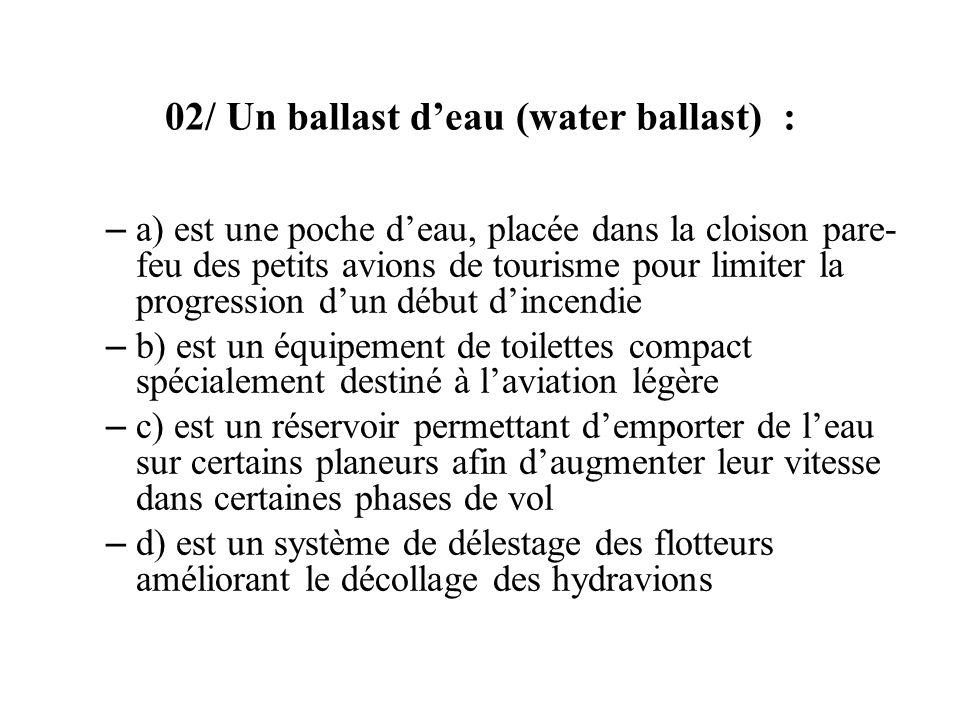 02/ Un ballast deau (water ballast) : – a) est une poche deau, placée dans la cloison pare- feu des petits avions de tourisme pour limiter la progress