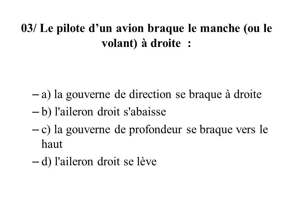 03/ Le pilote dun avion braque le manche (ou le volant) à droite : – a) la gouverne de direction se braque à droite – b) l'aileron droit s'abaisse – c