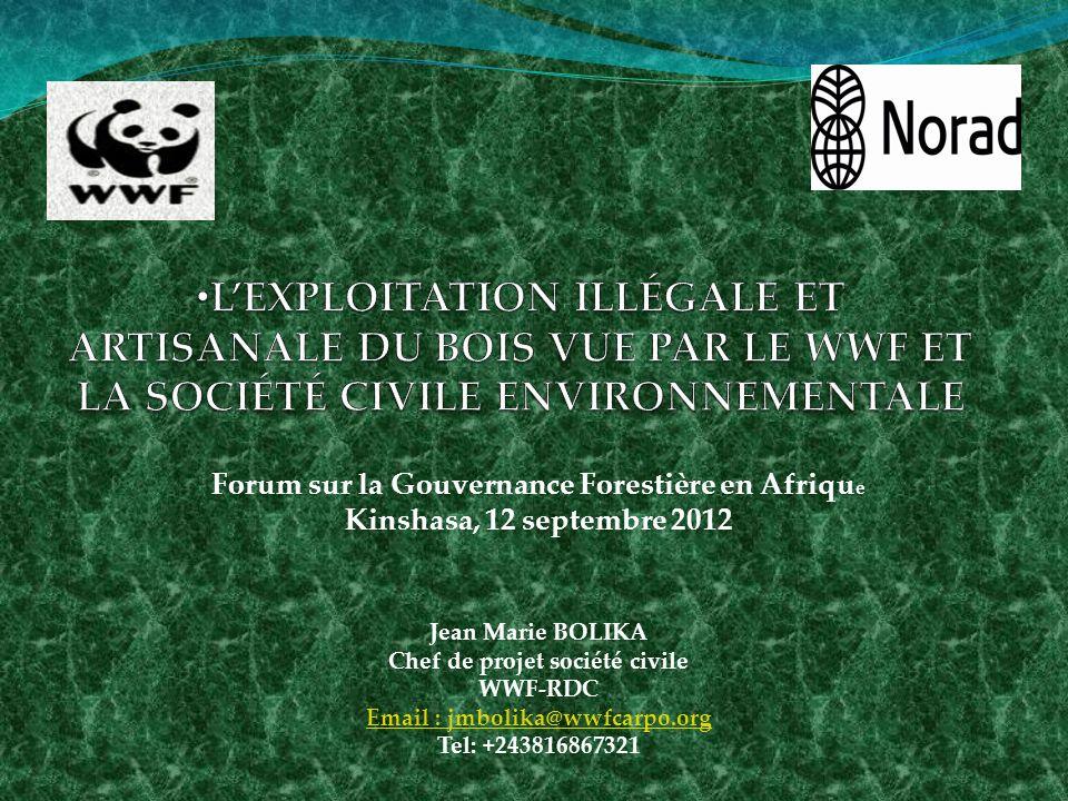 Forum sur la Gouvernance Forestière en Afriqu e Kinshasa, 12 septembre 2012 Jean Marie BOLIKA Chef de projet société civile WWF-RDC Email : jmbolika@wwfcarpo.org Tel: +243816867321