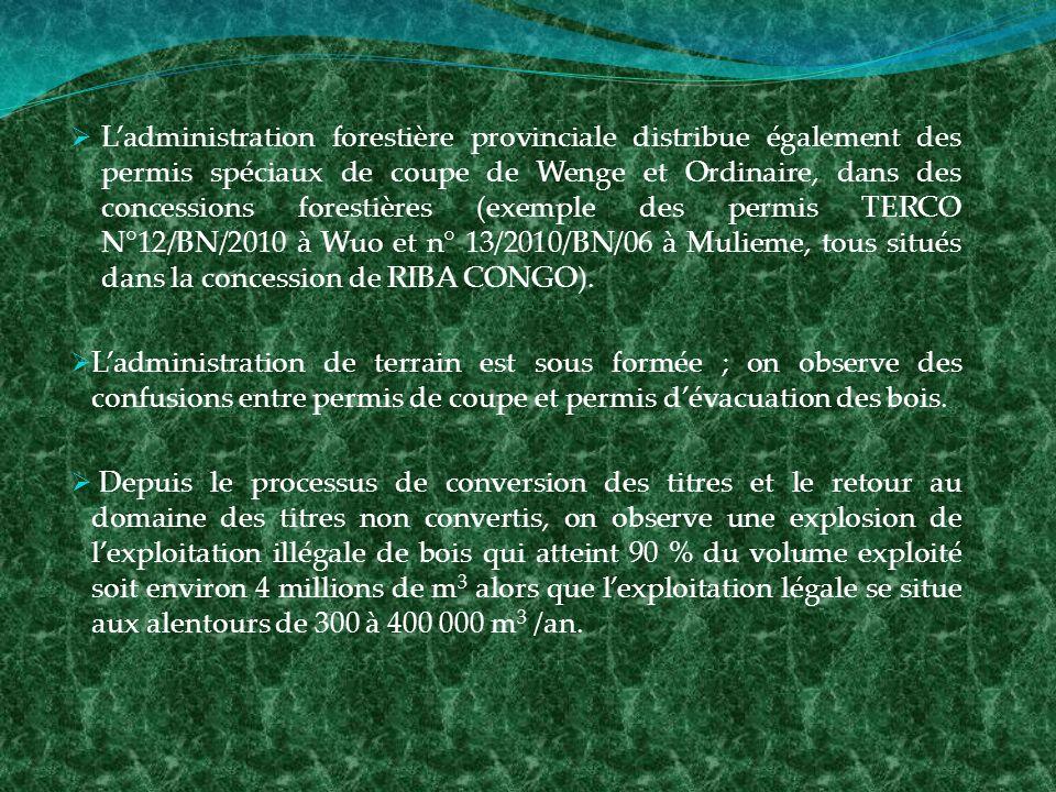 Ladministration forestière provinciale distribue également des permis spéciaux de coupe de Wenge et Ordinaire, dans des concessions forestières (exemple des permis TERCO N°12/BN/2010 à Wuo et n° 13/2010/BN/06 à Mulieme, tous situés dans la concession de RIBA CONGO).