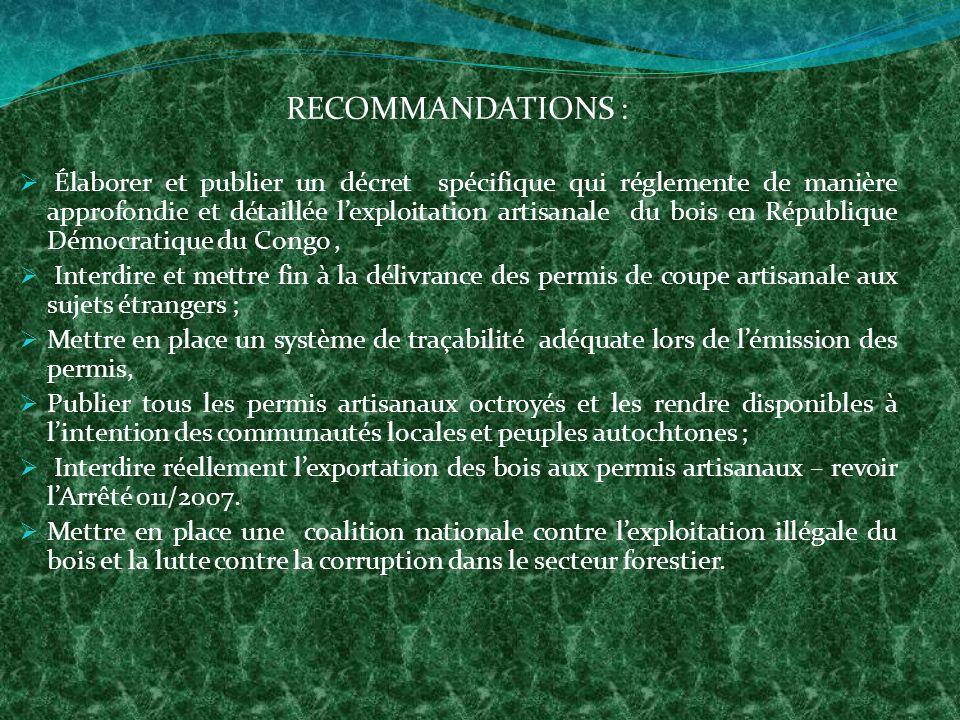 RECOMMANDATIONS : Élaborer et publier un décret spécifique qui réglemente de manière approfondie et détaillée lexploitation artisanale du bois en République Démocratique du Congo, Interdire et mettre fin à la délivrance des permis de coupe artisanale aux sujets étrangers ; Mettre en place un système de traçabilité adéquate lors de lémission des permis, Publier tous les permis artisanaux octroyés et les rendre disponibles à lintention des communautés locales et peuples autochtones ; Interdire réellement lexportation des bois aux permis artisanaux – revoir lArrêté 011/2007.