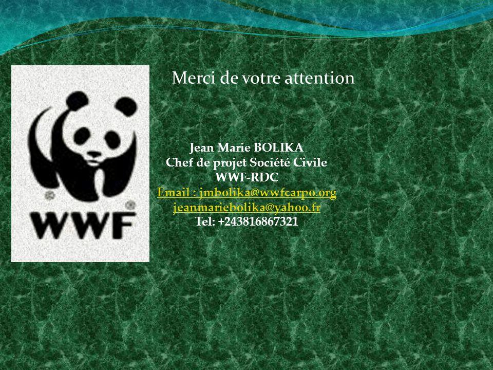 Merci de votre attention Jean Marie BOLIKA Chef de projet Société Civile WWF-RDC Email : jmbolika@wwfcarpo.org jeanmariebolika@yahoo.fr Tel: +243816867321