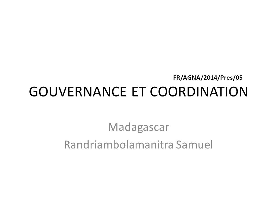 FR/AGNA/2014/Pres/05 GOUVERNANCE ET COORDINATION Madagascar Randriambolamanitra Samuel